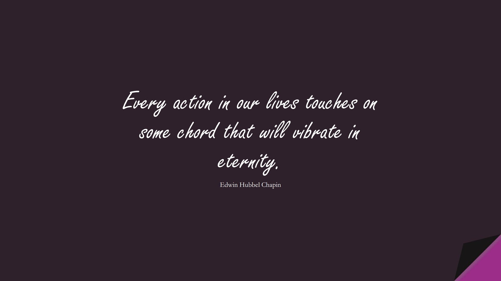Every action in our lives touches on some chord that will vibrate in eternity. (Edwin Hubbel Chapin);  #SuccessQuotes