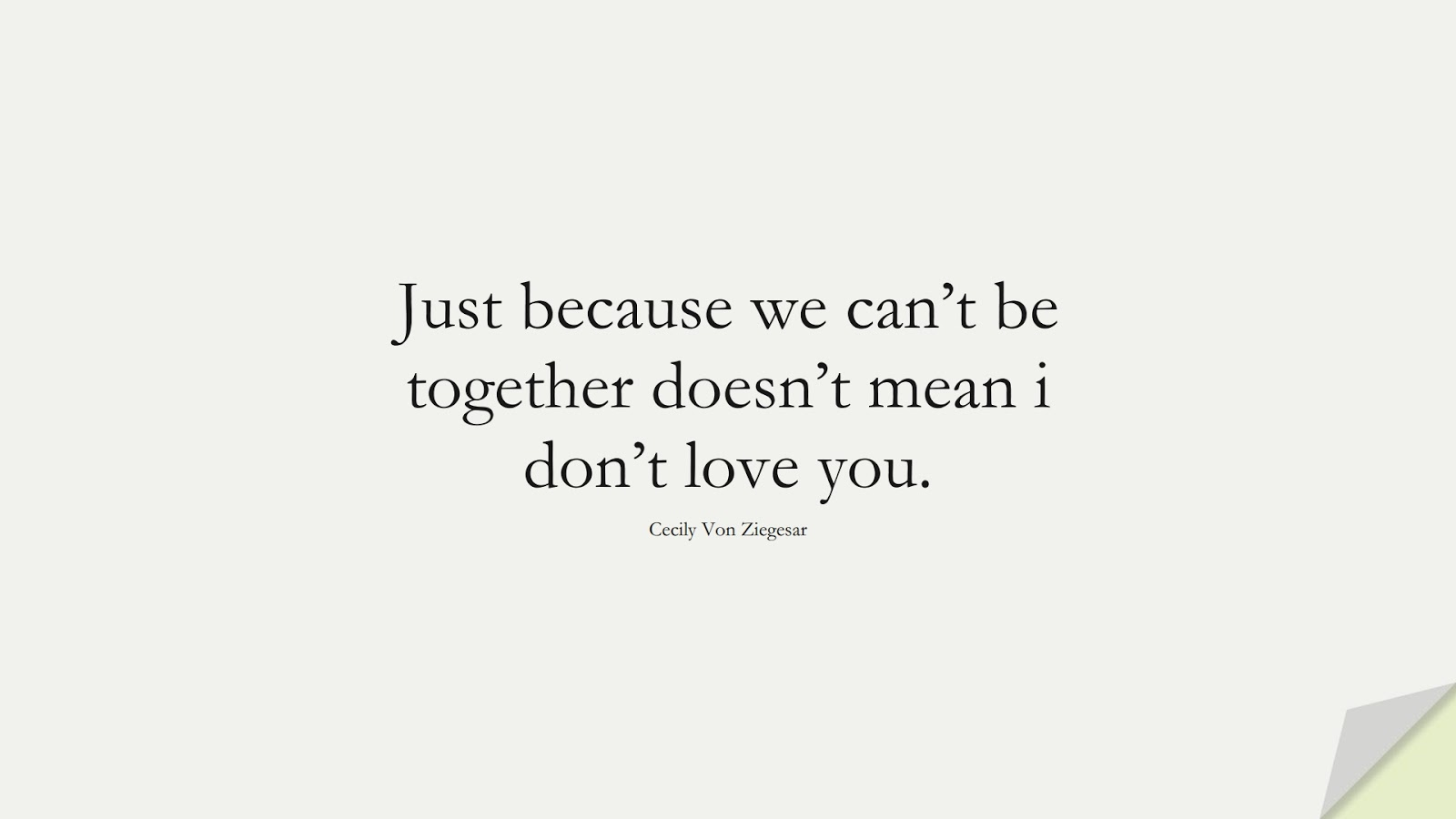 Just because we can't be together doesn't mean i don't love you. (Cecily Von Ziegesar);  #SadLoveQuotes