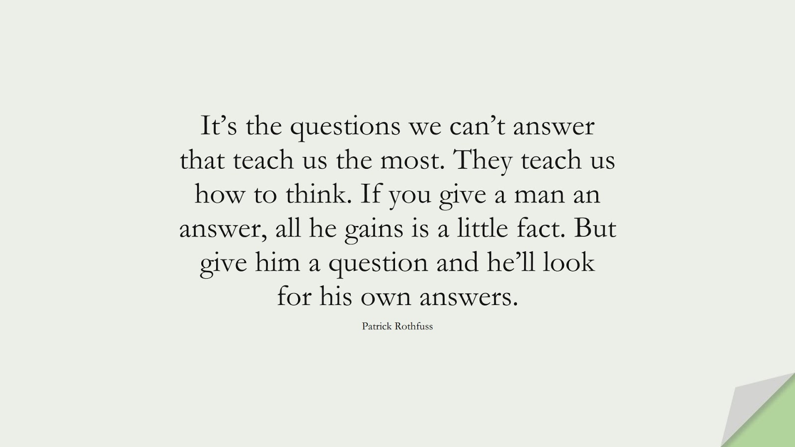 It's the questions we can't answer that teach us the most. They teach us how to think. If you give a man an answer, all he gains is a little fact. But give him a question and he'll look for his own answers. (Patrick Rothfuss);  #FearQuotes