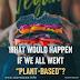 """O que aconteceria se todos nós fôssemos """"baseados em plantas""""?"""