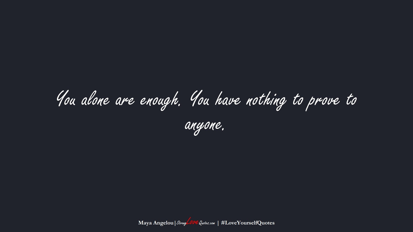 You alone are enough. You have nothing to prove to anyone. (Maya Angelou);  #LoveYourselfQuotes