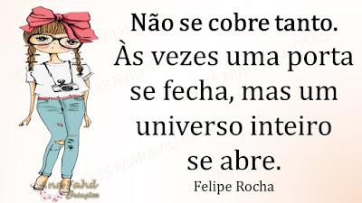 Não se cobre tanto. Às vezes uma porta se fecha, mas um universo inteiro se abre. Felipe Rocha