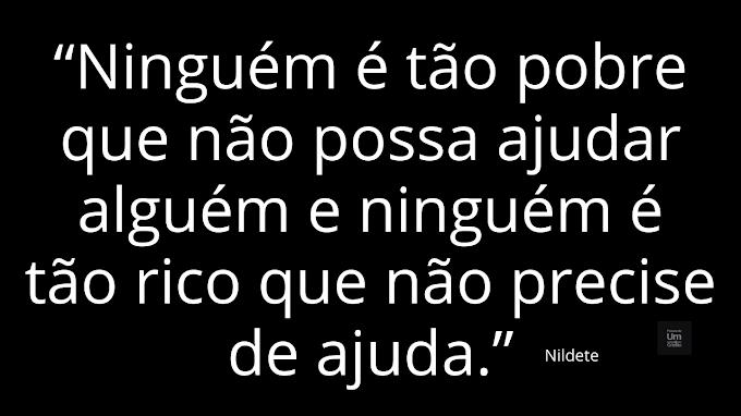 """""""Ninguém é tão pobre que não possa ajudar alguém e ninguém é tão rico que não precise de ajuda."""" - Nildete"""