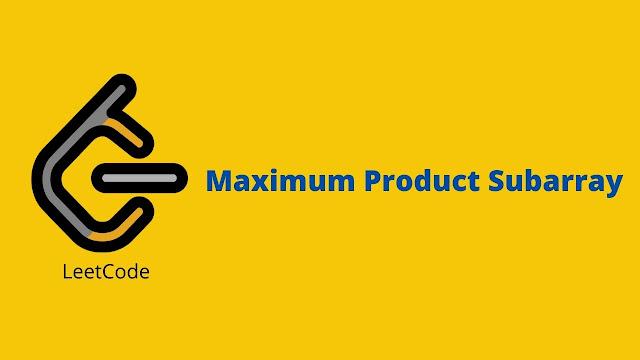 Leetcode Maximum Product Subarray problem solution