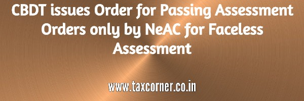 CBDT issues Order for Passing Assessment Orders only by NeAC for Faceless Assessment