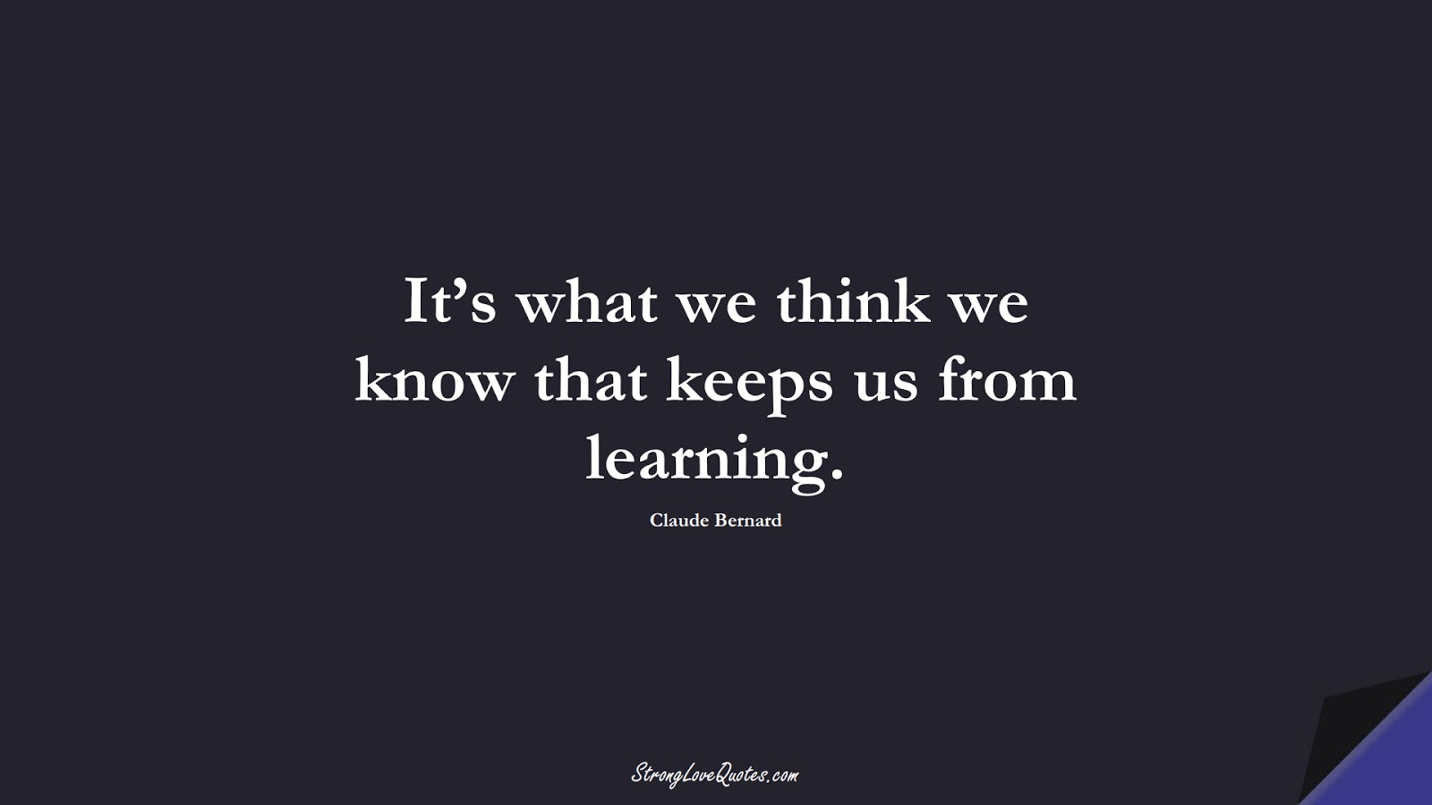 It's what we think we know that keeps us from learning. (Claude Bernard);  #LearningQuotes