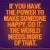If you have the power to make someone happy do it. The world needs more of that.