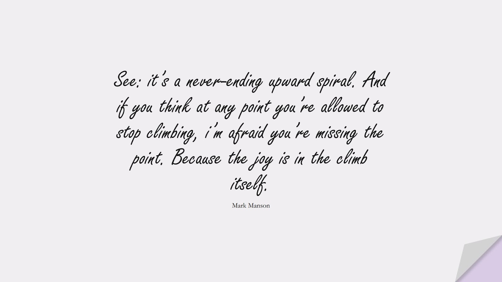 See: it's a never-ending upward spiral. And if you think at any point you're allowed to stop climbing, i'm afraid you're missing the point. Because the joy is in the climb itself. (Mark Manson);  #LifeQuotes