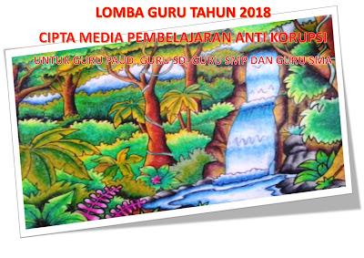 LOMBA GURU TAHUN 2018; GURU PAUD,GURU SD,GURU SMP DAN GURU SMA ( CIPTA MEDIA PEMBELAJARAN ANTI KORUPSI)