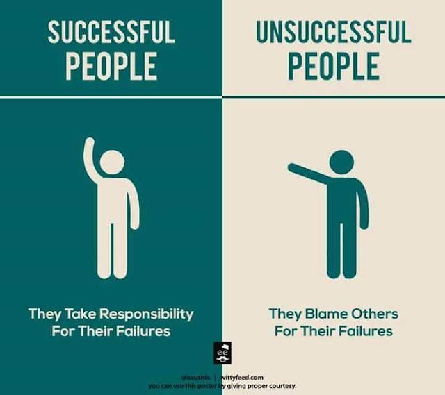 Orang Sukses Bertanggung jawab Atas Timbulnya Kegagalan, Orang Tidak Sukses Menyalahkan Orang lain atas kegagalannya.