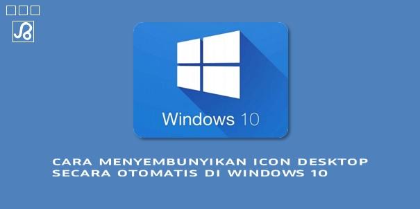 Cara Menyembunyikan Icon Desktop Secara Otomatis di Windows 10