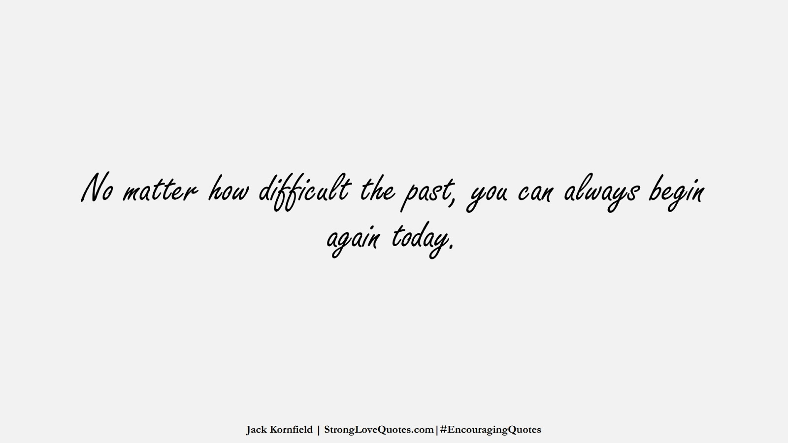 No matter how difficult the past, you can always begin again today. (Jack Kornfield);  #EncouragingQuotes