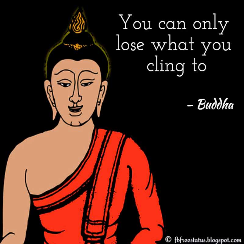 Moving On Quote: You can only lose what you cling to. — Buddha