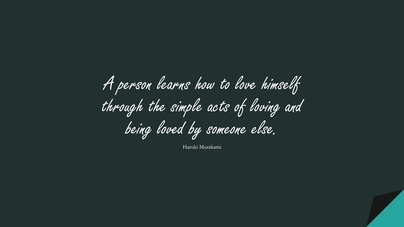 A person learns how to love himself through the simple acts of loving and being loved by someone else. (Haruki Murakami);  #LoveYourselfQuotes