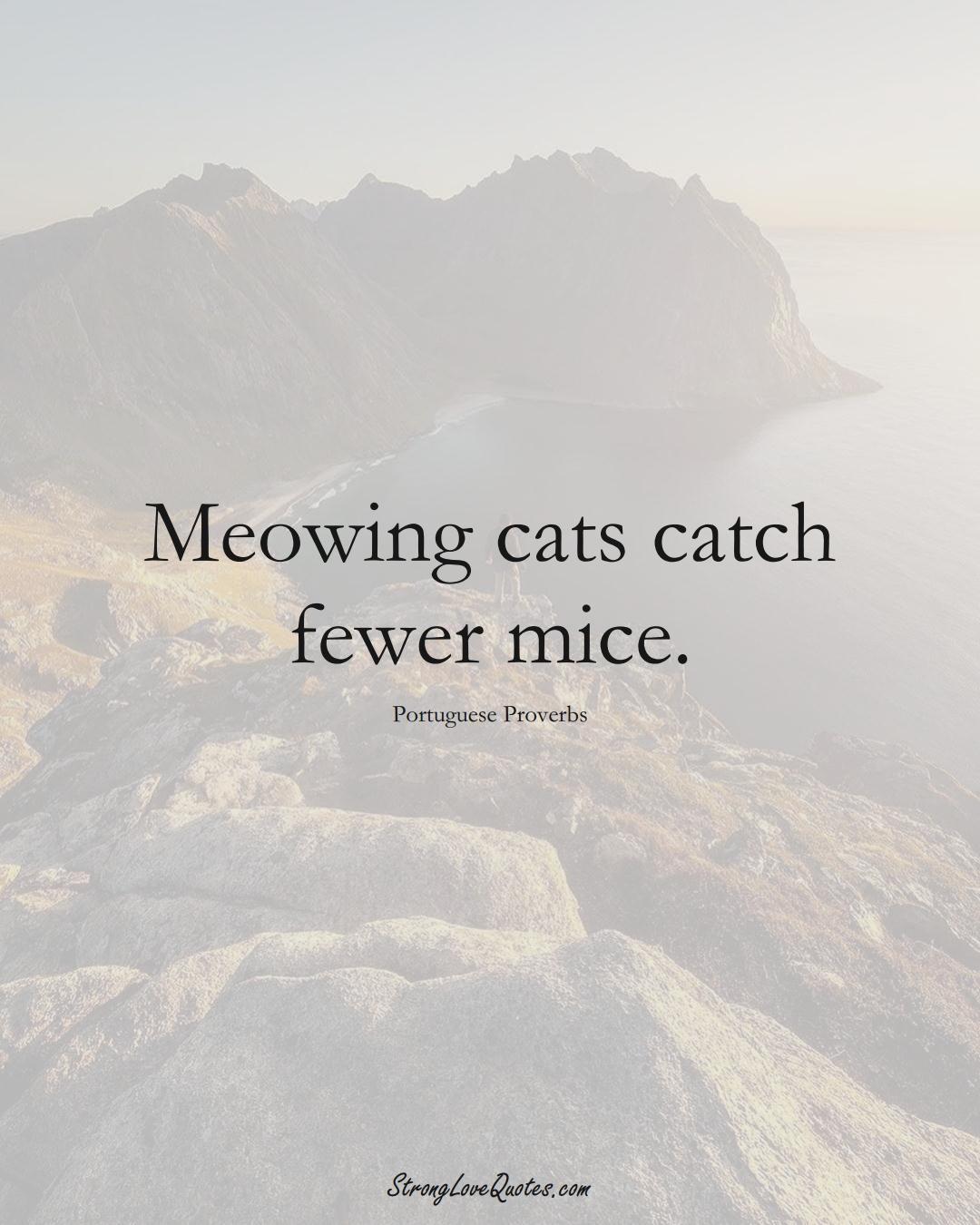 Meowing cats catch fewer mice. (Portuguese Sayings);  #EuropeanSayings