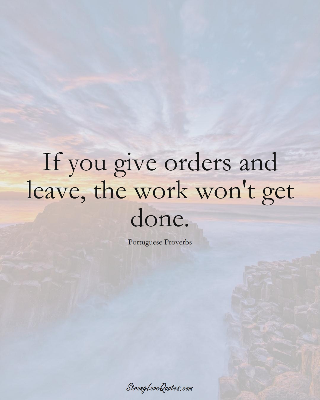 If you give orders and leave, the work won't get done. (Portuguese Sayings);  #EuropeanSayings