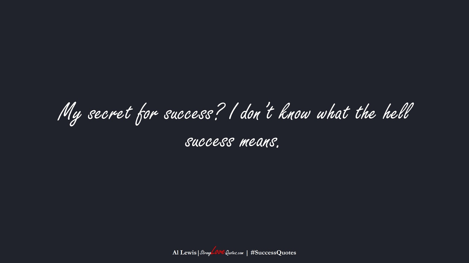 My secret for success? I don't know what the hell success means. (Al Lewis);  #SuccessQuotes