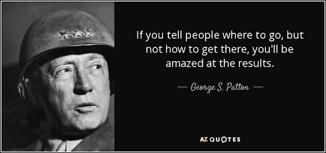 If you tell people where to go, but not how to get there, you'll be amazed at the results. - George S. Patton