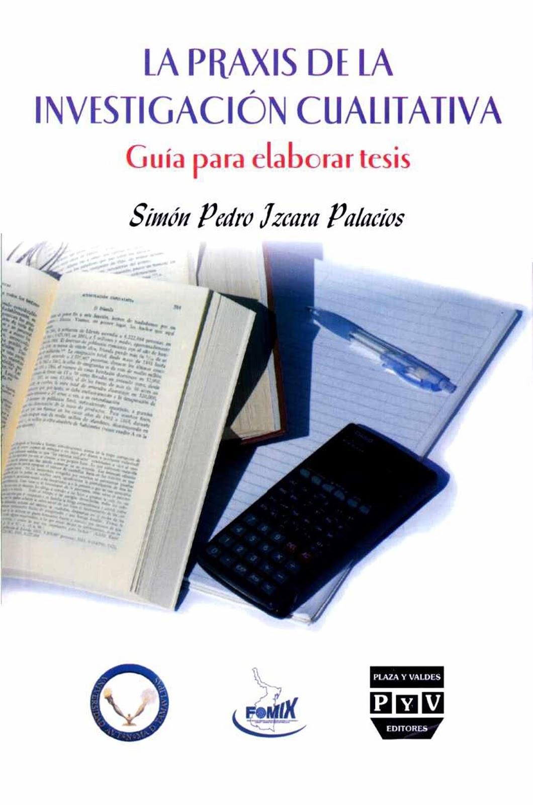 La praxis de la investigación cualitativa: Guía para elaborar tesis – Simón Pedro Izcara Palacios