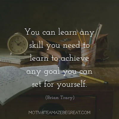 "Quotes On Achievement Of Goals: ""You can learn any skill you need to learn to achieve any goal you can set for yourself."" - Brian Tracy"