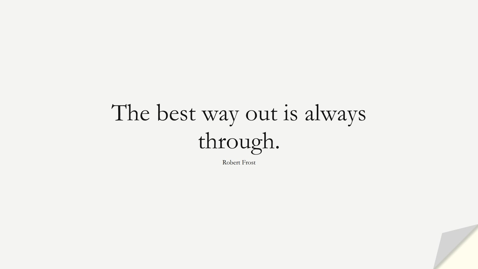 The best way out is always through. (Robert Frost);  #ShortQuotes