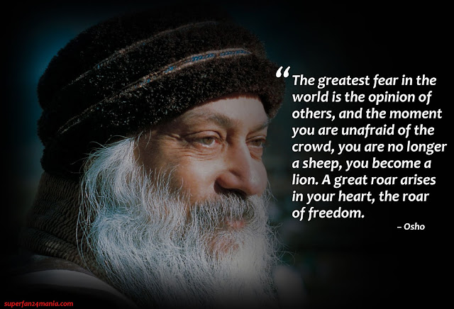 """The greatest fear in the world is the opinion of others, and the moment you are unafraid of the crowd, you are no longer a sheep, you become a lion. A great roar arises in your heart, the roar of freedom."""