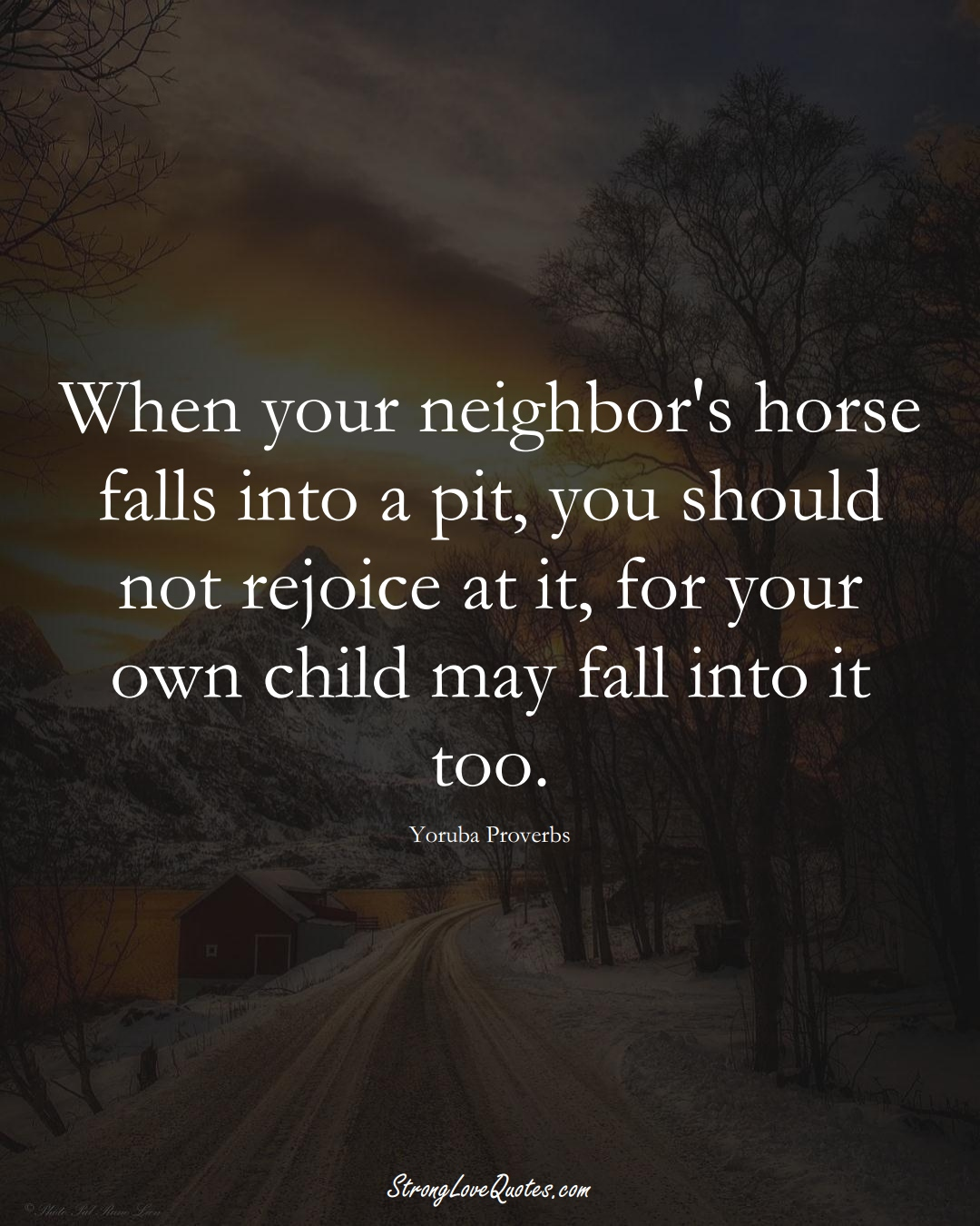 When your neighbor's horse falls into a pit, you should not rejoice at it, for your own child may fall into it too. (Yoruba Sayings);  #aVarietyofCulturesSayings