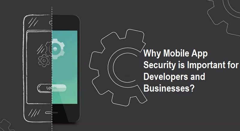 Why Mobile App Security is Important for Developers and Businesses