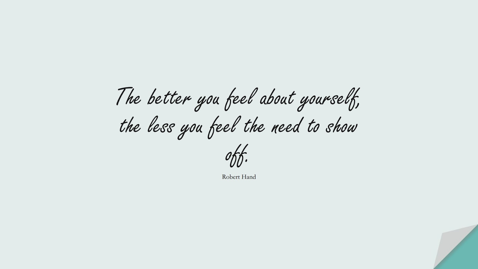 The better you feel about yourself, the less you feel the need to show off. (Robert Hand);  #LoveYourselfQuotes