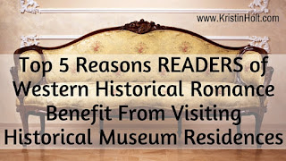 Kristin Holt | Top 5 Reasons READERS of Western Historical Romance Benefit From Visiting Historical Museum Residences