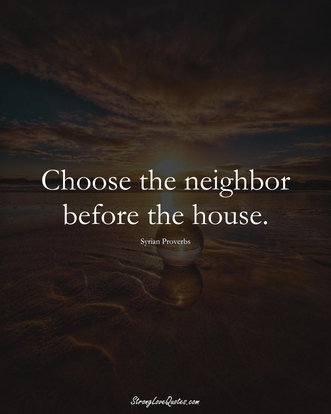 Choose the neighbor before the house. (Syrian Sayings);  #MiddleEasternSayings