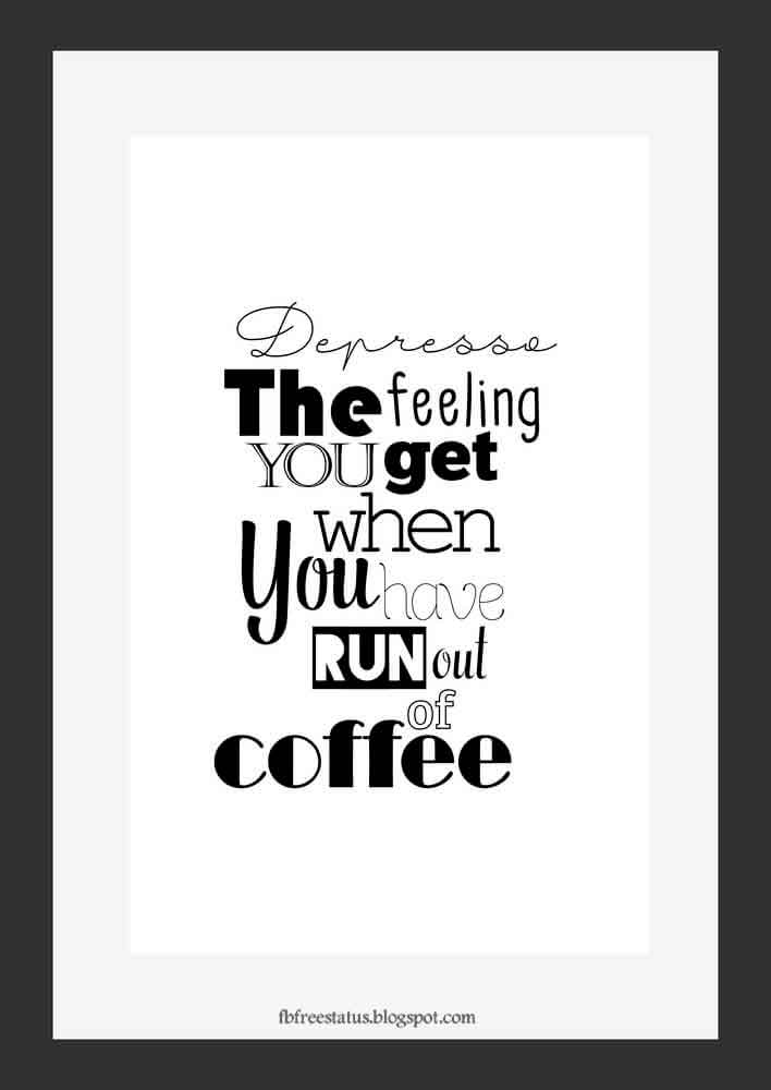Depresso the feeling you get when you have run out of coffee.
