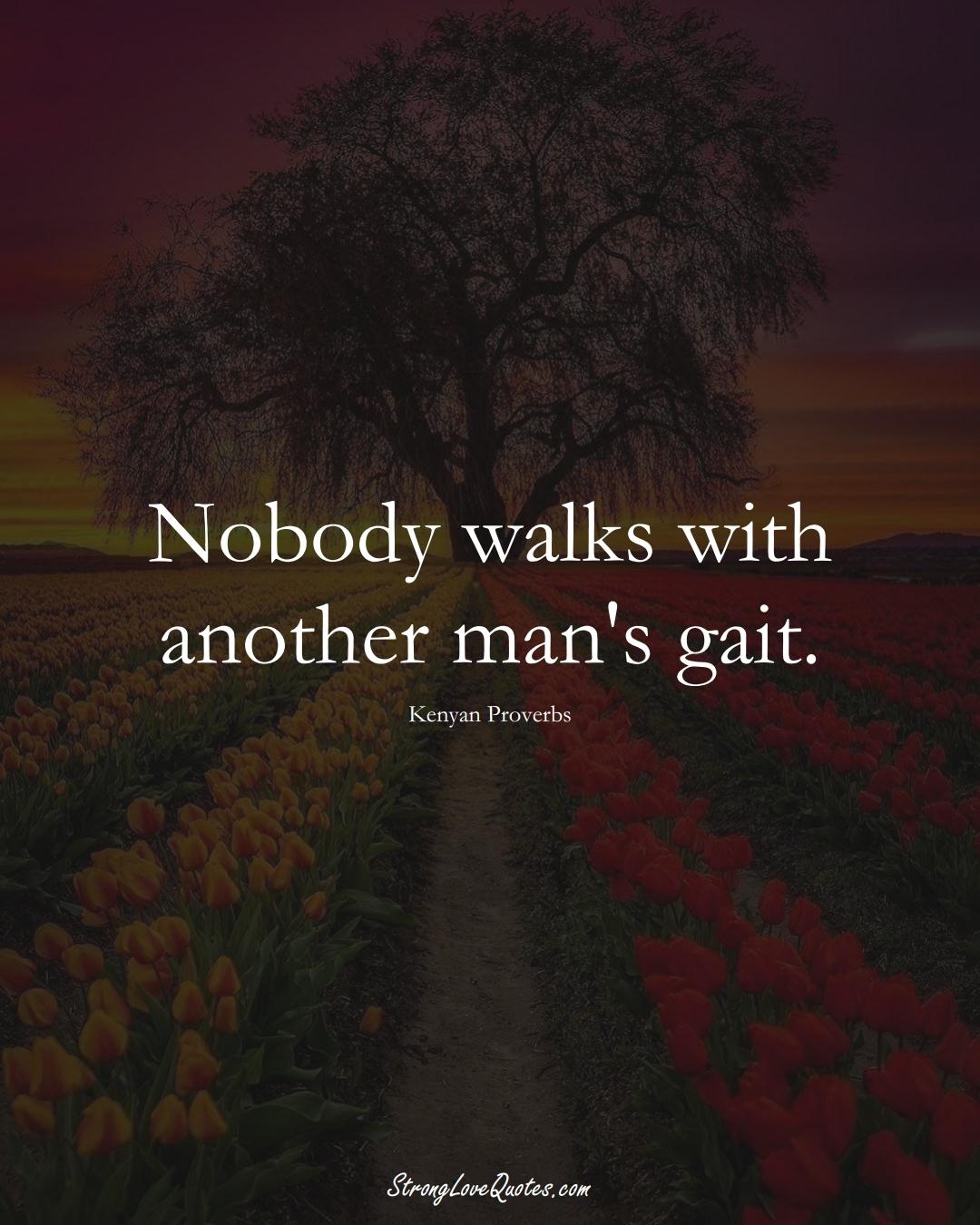 Nobody walks with another man's gait. (Kenyan Sayings);  #AfricanSayings