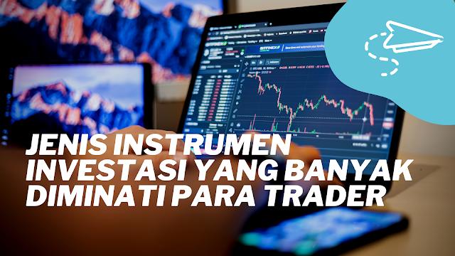 Jenis Instrumen Investasi Yang Banyak Diminati Para Trader