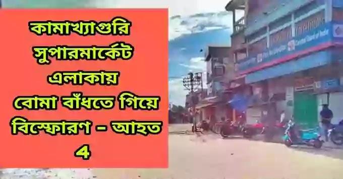 Kamakhyaguri - Supermarket এলাকায় বোমা বাঁধতে গিয়ে বিস্ফোরণ - আহত 4