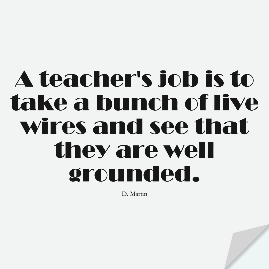 A teacher's job is to take a bunch of live wires and see that they are well-grounded. (D. Martin);  #EducationQuotes