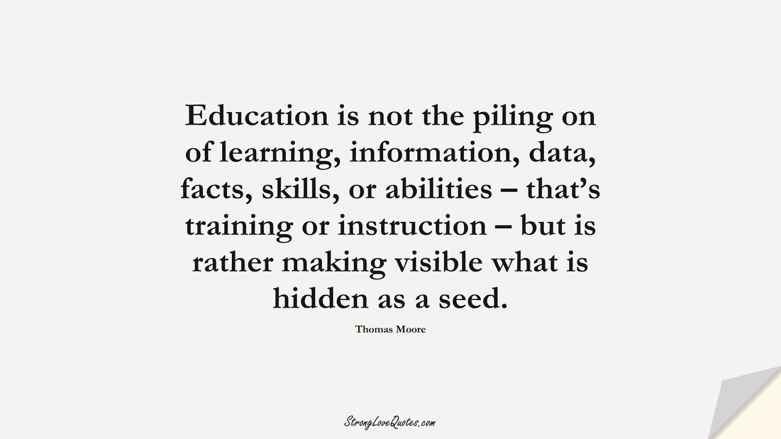 Education is not the piling on of learning, information, data, facts, skills, or abilities – that's training or instruction – but is rather making visible what is hidden as a seed. (Thomas Moore);  #EducationQuotes