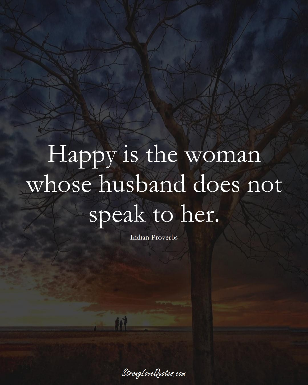 Happy is the woman whose husband does not speak to her. (Indian Sayings);  #AsianSayings