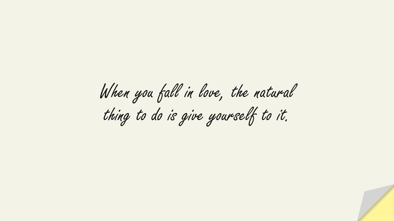 When you fall in love, the natural thing to do is give yourself to it.FALSE