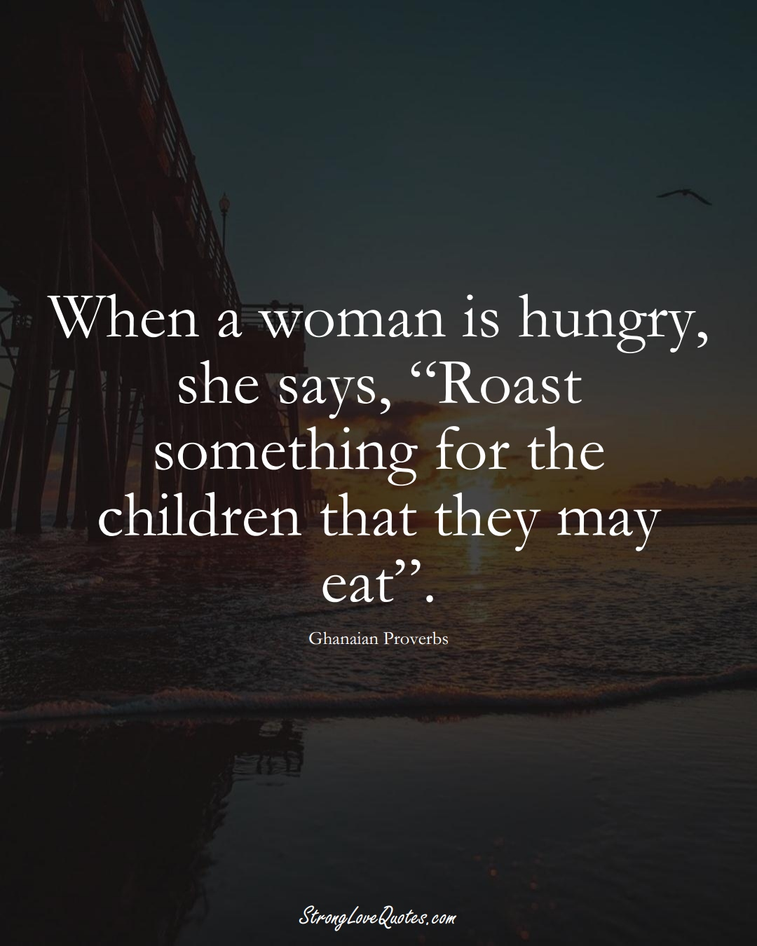"""When a woman is hungry, she says, """"Roast something for the children that they may eat"""". (Ghanaian Sayings);  #AfricanSayings"""