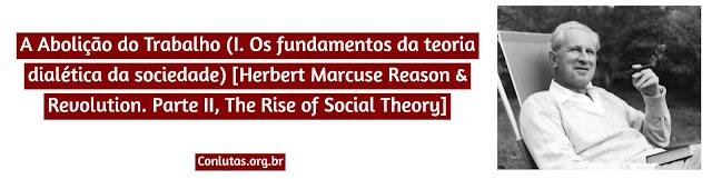 A Abolição do Trabalho (I. Os fundamentos da teoria dialética da sociedade) [Herbert Marcuse Reason & Revolution. Parte II, The Rise of Social Theory]