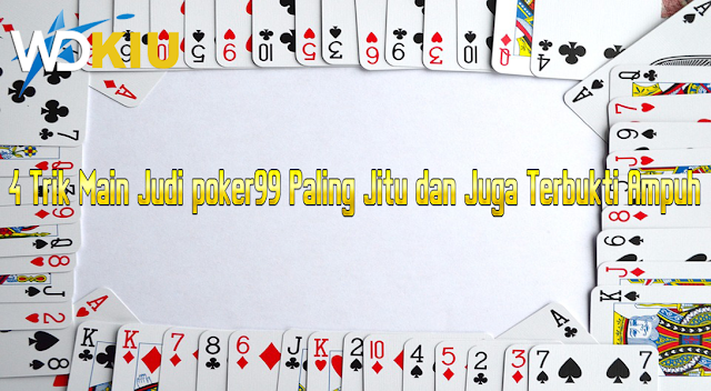 4 Trik Main Judi poker99 Paling Jitu dan Juga Terbukti Ampuh