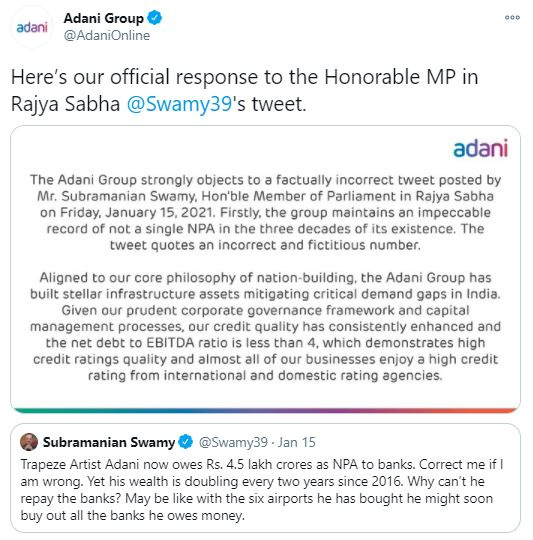 """The Adani Group strongly objects to a factually incorrect tweet posted by Mr. Subramanian Swamy, Hon'ble Member of Parliament in Rajya Sabha on Friday, January 15, 2021. Firstly, the group maintains an impeccable record of not a single NPA in the three decades of its existence. The tweet quotes an incorrect and fictitious number.  Aligned to our core philosophy of nation-building, the Adani Group has built stellar infrastructure assets mitigating critical demand gaps in India.  Given our prudent corporate governance framework and capital management processes, our credit quality has consistently enhanced and the net debt to EBITDA ratio is less than 4, which demonstrates high credit ratings quality and almost all of our businesses enjoy a high credit rating from international and domestic rating agencies."""