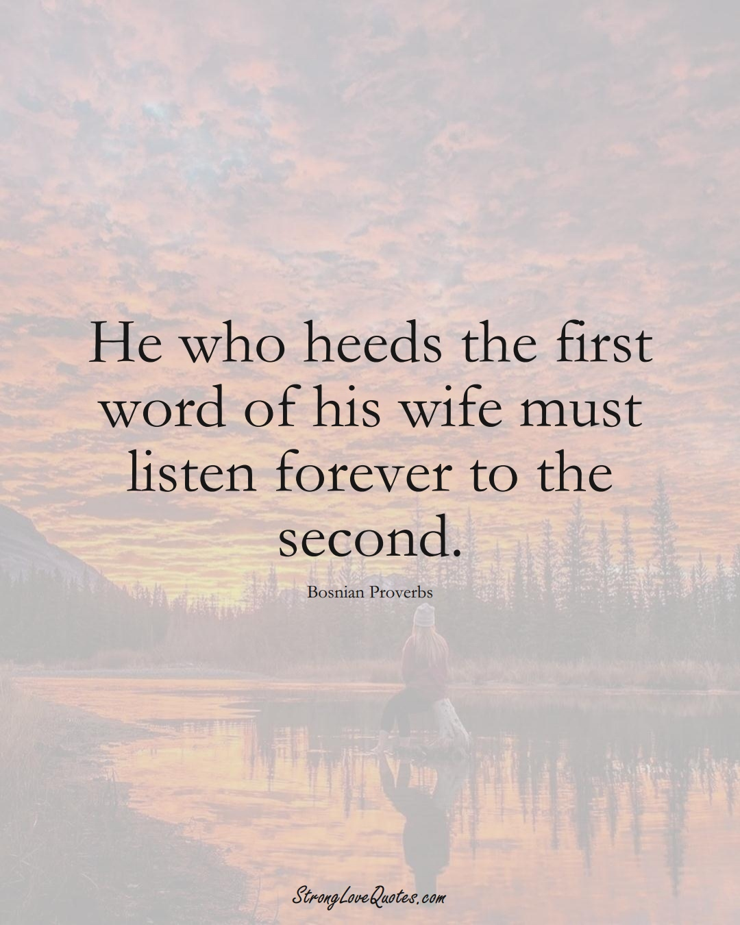 He who heeds the first word of his wife must listen forever to the second. (Bosnian Sayings);  #EuropeanSayings