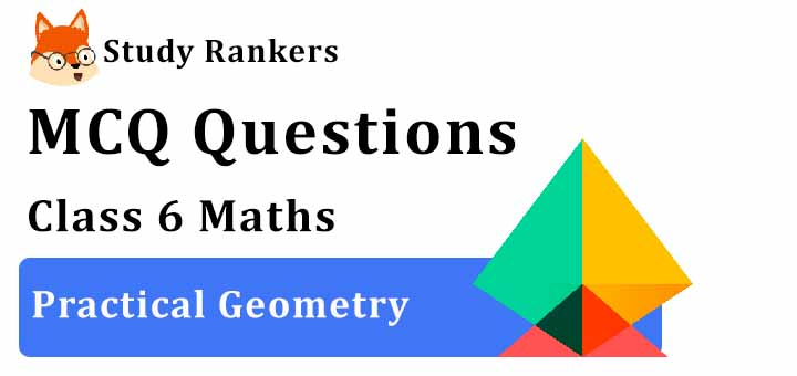 MCQ Questions for Class 6 Maths: Ch 14 Practical Geometry