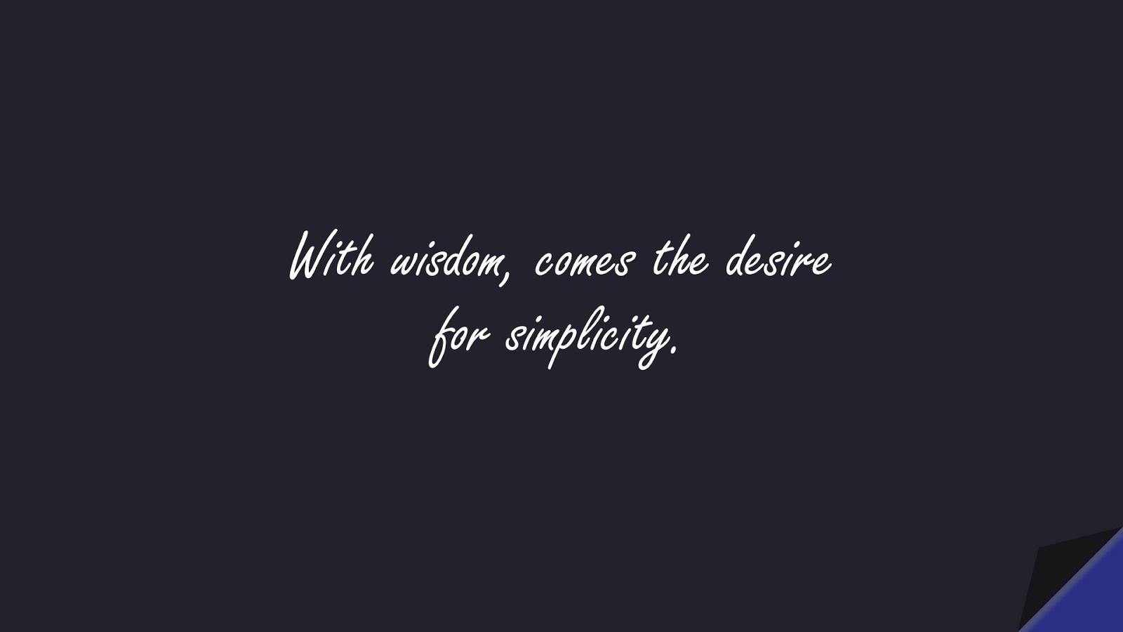 With wisdom, comes the desire for simplicity.FALSE