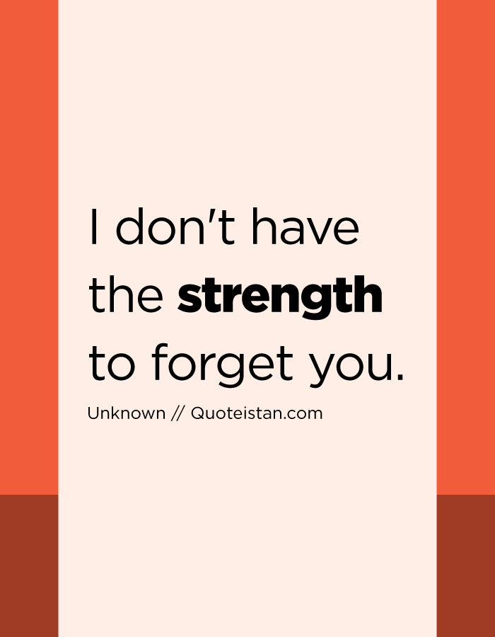 I don't have the strength to forget you.