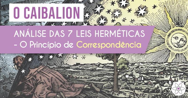O Caibalion: Análise das 7 Leis Herméticas - O Princípio de Correspondência
