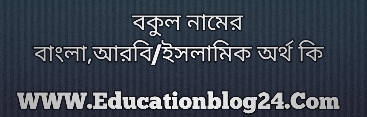 Bokul name meaning in Bengali, বকুল নামের অর্থ কি, বকুল নামের বাংলা অর্থ কি, বকুল নামের ইসলামিক অর্থ কি, বকুল কি ইসলামিক /আরবি নাম