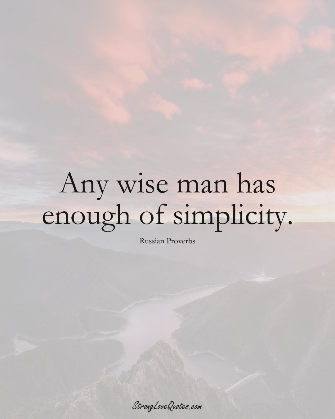 Any wise man has enough of simplicity. (Russian Sayings);  #AsianSayings